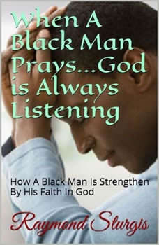 When A Black Man Prays...God is Always Listening: How A Black Man Is Strengthen By His Faith In God, Raymond Sturgis