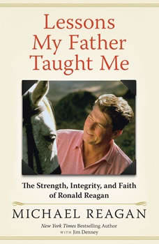 Lessons My Father Taught Me: The Strength, Integrity, and Faith of Ronald Reagan, Michael Reagan