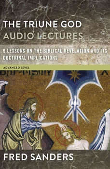The Triune God: Audio Lectures: 9 Lessons on the Biblical Revelation and Its Doctrinal Implications 9 Lessons on the Biblical Revelation and Its Doctrinal Implications, Fred Sanders