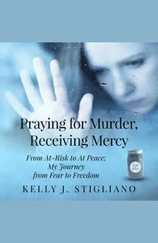 Praying for Murder, Receiving Mercy: From At-Risk to At Peace; My Journey from Fear to Freedom, Kelly J. Stigliano