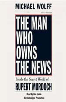 The Man Who Owns the News: Inside the Secret World of Rupert Murdoch, Michael Wolff
