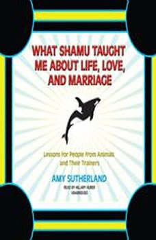 What Shamu Taught Me about Life, Love, and Marriage: Lessons for People from Animals and Their Trainers, Amy Sutherland