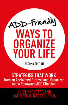 ADD-Friendly Ways to Organize Your Life: Strategies that Work from an Acclaimed Professional Organizer and a Renowned ADD Clinician Strategies that Work from an Acclaimed Professional Organizer and a Renowned ADD Clinician, Judith Kolberg