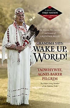 Grandma Says: Wake Up, World!: The Wisdom, Wit, Advice, and Stories of Grandma Aggie, Taowhywee, Agnes Baker Pilgrim, the Oldest Living Member of the Takelma Tribe