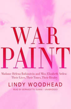 War Paint: Madame Helena Rubinstein and Miss Elizabeth Arden; Their Lives, Their Times, Their Rivalry, Lindy Woodhead