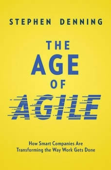 The Age of Agile: How Smart Companies Are Transforming the Way Work Gets Done, Stephen Denning