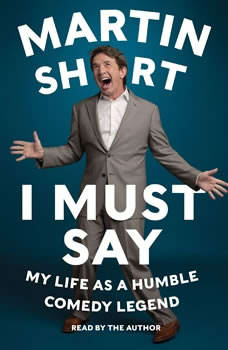 I Must Say: My Life As Humble Comedy Legend My Life As Humble Comedy Legend, Martin Short
