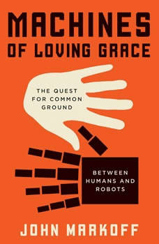 Machines of Loving Grace: The Quest for Common Ground Between Humans and Robots, John Markoff