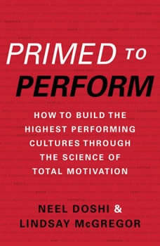 Primed to Perform: How to Build the Highest Performing Cultures Through the Science of Total Motivation, Neel Doshi