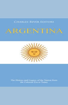 Argentina: The History and Legacy of the Nation from the Colonial Era to Today, Charles River Editors