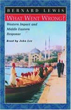What Went Wrong?  Western Impact and Middle Eastern Response, Bernard Lewis