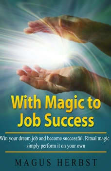 With Magic to Job Success: Win your dream job and become successful. Ritual magic - simply perform it on your own, Magus Herbst