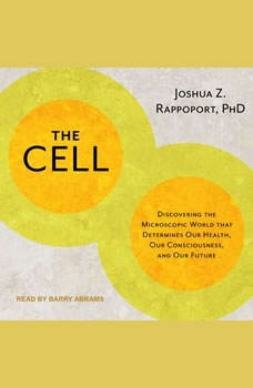 The Cell: Discovering the Microscopic World that Determines Our Health, Our Consciousness, and Our Future, PhD Rappoport