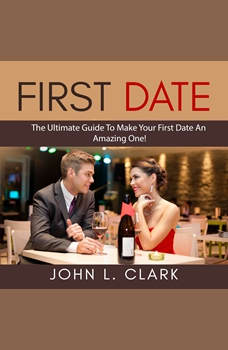 First Date: The Ultimate Guide To Make Your First Date An Amazing One!, John L. Clark