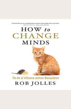 How to Change Minds: The Art of Influence without Manipulation The Art of Influence without Manipulation, Rob Jolles