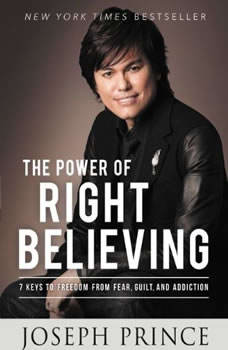 The Power of Right Believing: 7 Keys to Freedom from Fear,  Guilt, and Addiction, Joseph Prince