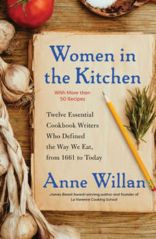Women in the Kitchen: Twelve Essential Cookbook Writers Who Defined the Way We Eat, from 1661 to Today, Anne Willan