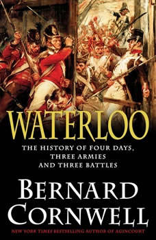 Waterloo: The History of Four Days, Three Armies, and Three Battles The History of Four Days, Three Armies, and Three Battles, Bernard Cornwell