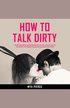 How to Talk Dirty: The Ultimate Guide for your Mind Blowing Sex. Learn how to Improve your Sex Life with Dirty Talk Examples, Overcome shyness and Drive your Partner Wild!
