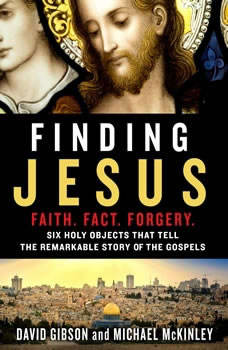 Finding Jesus: Faith. Fact. Forgery: Six Holy Objects That Tell the Remarkable Story of the Gospels, David Gibson