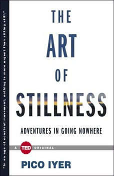 The Art of Stillness: Adventures in Going Nowhere, Pico Iyer