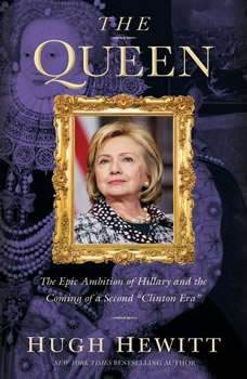 The Queen: The Epic Ambition of Hillary and the Coming of a Second Clinton Era, Hugh Hewitt