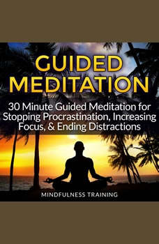 Guided Meditation: 30 Minute Guided Meditation for Stopping Procrastination, Increasing Focus, & Ending Distractions (Self Hypnosis, Affirmations, Guided Imagery & Relaxation Techniques), Mindfulness Training