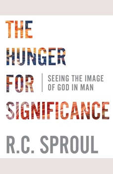 The Hunger for Significance: Seeing the Image of God in Man, R.C. Sproul