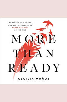 More than Ready: Be Strong and Be You . . . and Other Lessons for Women of Color on the Rise, Cecilia Munoz