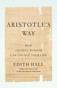 Aristotle's Way: How Ancient Wisdom Can Change Your Life How Ancient Wisdom Can Change Your Life, Edith Hall