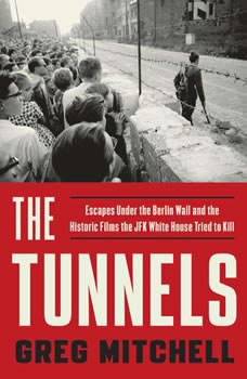 The Tunnels: Escapes Under the Berlin Wall and the Historic Films the JFK White House Tried to Kill, Greg Mitchell