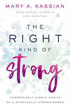 The Right Kind of Strong: Surprisingly Simple Habits of a Spiritually Strong Woman, Mary A. Kassian