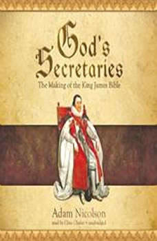 Gods Secretaries: The Making of the King James Bible, Adam Nicolson