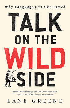 Talk on the Wild Side: Why Language Can't Be Tamed Why Language Can't Be Tamed, Lane Greene
