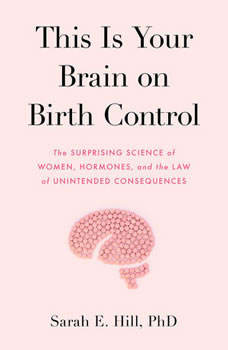 This is Your Brain on Birth Control: The Surprising Science of Women, Hormones, and the Law of Unintended Consequences, Sarah Hill