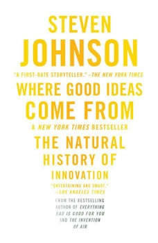 Where Good Ideas Come From: The Natural History of Innovation The Natural History of Innovation, Steven Johnson