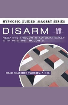 Disarm Negative Thoughts Automatically with Positive Thoughts: The Hypnotic Guided Imagery Series, Gale Glassner Twersky, A.C.H.