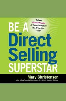 Be a Direct Selling Superstar: Achieve Financial Freedom for Yourself and Others as a Direct Sales Leader, Mary Christensen