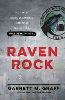 Raven Rock: The Story of the U.S. Government's Secret Plan to Save Itself--While the Rest of Us Die, Garrett M. Graff