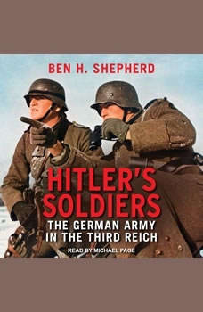 Hitler's Soldiers: The German Army in the Third Reich The German Army in the Third Reich, Ben H. Shepherd