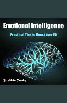 Emotional Intelligence: Practical Tips to Boost Your EQ, Adrian Tweeley