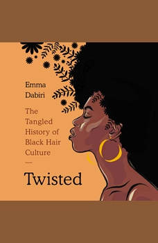 Twisted: The Tangled History of Black Hair Culture, Emma Dabiri