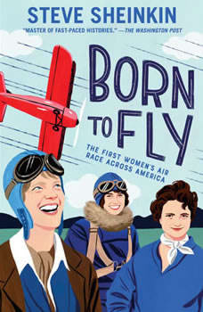 Born to Fly: The First Women's Air Race Across America The First Women's Air Race Across America, Steve Sheinkin