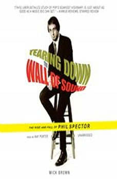 Tearing Down the Wall of Sound: The Rise and Fall of Phil Spector The Rise and Fall of Phil Spector, Mick Brown
