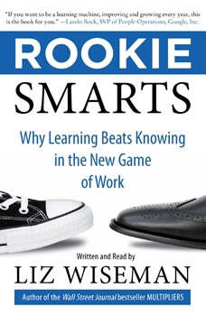 Rookie Smarts: Why Learning Beats Knowing in the New Game of Work, Liz Wiseman