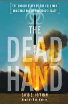 The Dead Hand: The Untold Story of the Cold War Arms Race and its Dangerous Legacy The Untold Story of the Cold War Arms Race and its Dangerous Legacy, David Hoffman