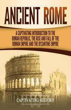 Ancient Rome: A Captivating Introduction to the Roman Republic, the Rise and Fall of the Roman Empire, and the Byzantine Empire, Captivating History