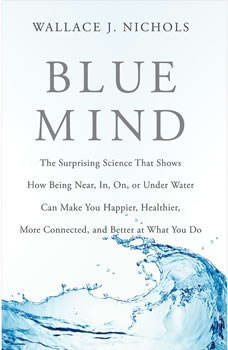 Blue Mind: The Surprising Science That Shows How Being Near, In, On, or Under Water Can Make You Happier, Healthier, More Connected, and Better at What You Do, Wallace J. Nichols