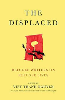 The Displaced: Refugee Writers on Refugee Lives Refugee Writers on Refugee Lives, Viet Thanh Nguyen (Editor)