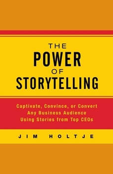 The Power of Storytelling: Captivate, Convince, or Convert Any Business Audience Using Stories from Top CEOs, Jim Holtje